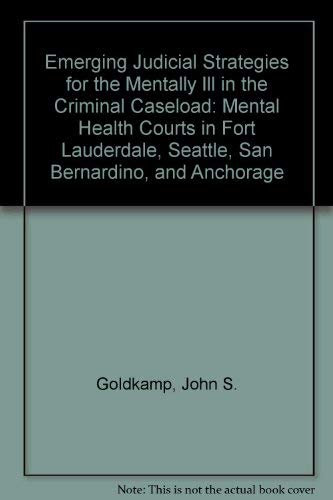 Emerging Judicial Strategies for the Mentally Ill in the Criminal Caseload: Mental Health Courts in...