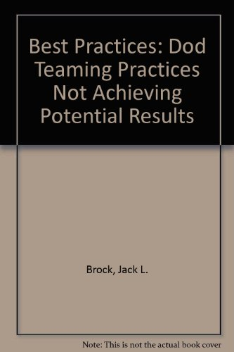 Best Practices: Dod Teaming Practices Not Achieving Potential Results: Jack L. Brock, Paul L. ...