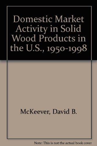 Domestic Market Activity in Solid Wood Products in the U.S., 1950-1998: David B. McKeever