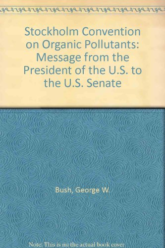 Stockholm Convention on Organic Pollutants: Message from the President of the U.S. to the U.S. ...