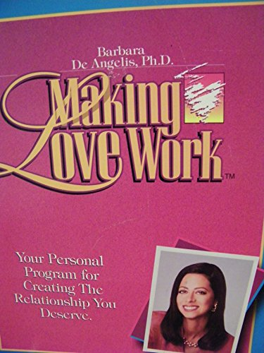 Making Love Work: Your Personal Program for Creating the Relationship You Deserve.: Ph.D. Barbara ...