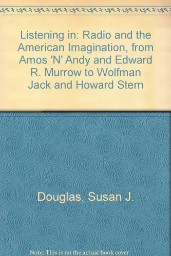 Listening in: Radio and the American Imagination, from Amos 'N' Andy and Edward R. Murrow to Wolfman Jack and Howard Stern (0756751764) by Susan J. Douglas