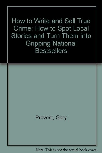 9780756757267: How to Write and Sell True Crime: How to Spot Local Stories and Turn Them into Gripping National Bestsellers