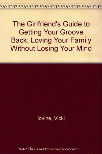 The Girlfriend's Guide to Getting Your Groove Back: Loving Your Family Without Losing Your Mind (9780756759612) by Vicki Iovine