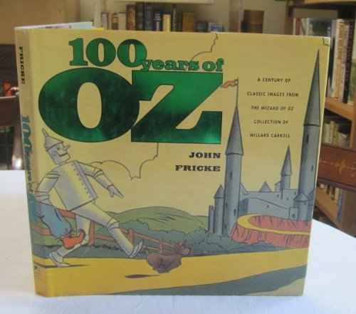 9780756764586: 100 Years of Oz: A Century of Classic Images from the Wizard of Oz Collection of Willard Carroll