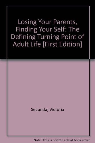 Losing Your Parents, Finding Your Self: The Defining Turning Point of Adult Life: Secunda, Victoria