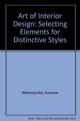 Art of Interior Design: Selecting Elements for Distinctive Styles: Woloszynska, Suzanne
