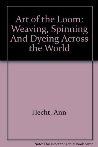 9780756782825: Art of the Loom: Weaving, Spinning and Dyeing Across the World