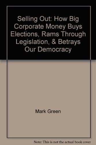 Selling Out: How Big Corporate Money Buys Elections, Rams Through Legislation, & Betrays Our ...
