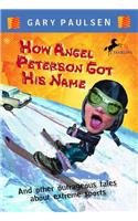 How Angel Peterson Got His Name and Other Outrageous Tales about Extreme Sports: Gary Paulsen