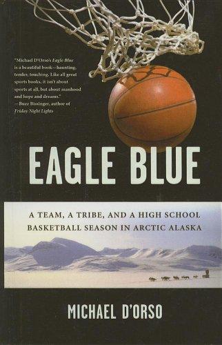 Eagle Blue: A Team, a Tribe, and a Highschool Basketball Season in Arctic Alaska (9780756982690) by Michael D'Orso