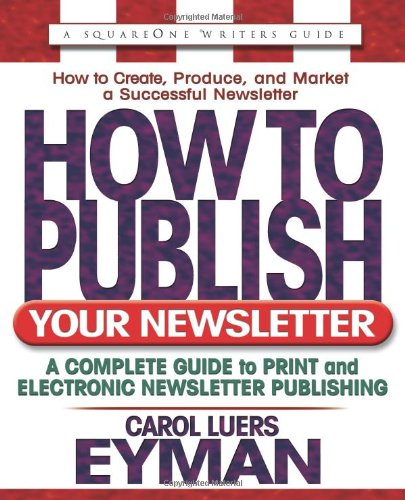 How to Publish Your Newsletter: A Complete Guide to Print and Electronic Newsletter Publishing (...