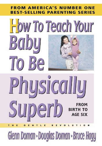 How to Teach Your Baby to Be Physically Superb (The Gentle Revolution Series): Doman, Glenn, Doman,...