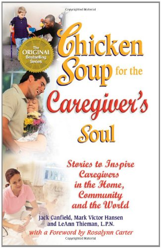 Chicken Soup for the Caregiver's Soul: Stories to Inspire Caregivers in the Home, the ...