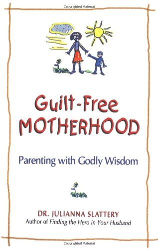9780757302268: Guilt-Free Motherhood: Parenting with Godly Wisdom