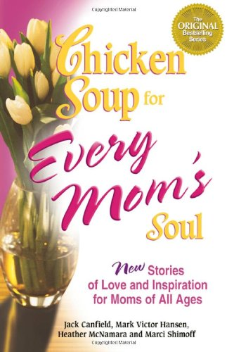 Chicken Soup for Every Mom's Soul: 101 New Stories of Love and Inspiration for Moms of all Ages (Chicken Soup for the Soul) (0757302483) by Heather McNamara; Jack Canfield; Marci Shimoff; Mark Victor Hansen