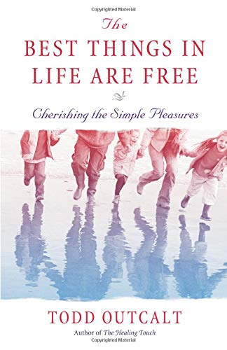The Best Things In Life Are Free: Cherishing the Simple Pleasures: Todd Outcalt