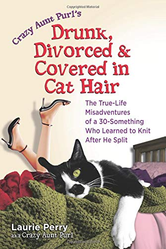 9780757305917: Crazy Aunt Purl's Drunk, Divorced and Covered in Cat Hair: The True-Life Misadventures of a 30-Something Who Learned to Knit When He Split