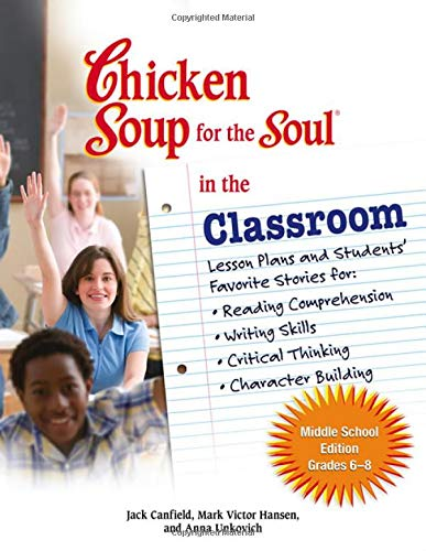 Chicken Soup for the Soul in the Classroom - Middle School Edition: Lesson Plans and Students' Favorite Stories for Reading Comprehension, Writing Skills, Critical Thinking, Character Building (0757306942) by Anna Unkovich; Jack Canfield; Mark Victor Hansen