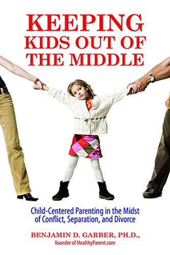 Keeping Kids Out of the Middle: Child-Centered Parenting in the Midst of Conflict, Separation, and ...