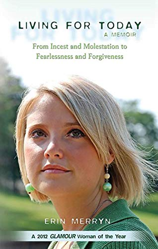 Living for Today: From Incest and Molestation to Fearlessness and Forgiveness: Merryn, Erin