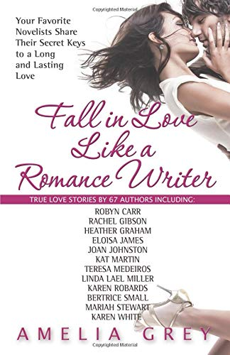 Fall in Love Like a Romance Writer: Your Favorite Novelists Share Their Secret Keys to a Long and ...