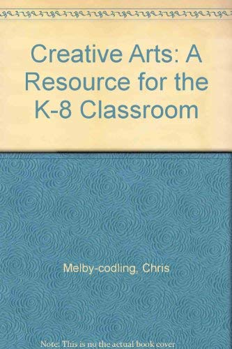 CREATIVE ARTS: A RESOURCE FOR THE K-8 CLASSROOM: Codling, Chris Melby/ Codling, James