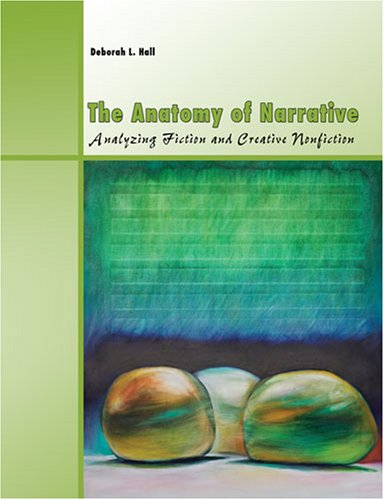 The Anatomy Of Narrative: Analyzing Fiction And Creative Nonfiction: HALL, DEBORAH L.