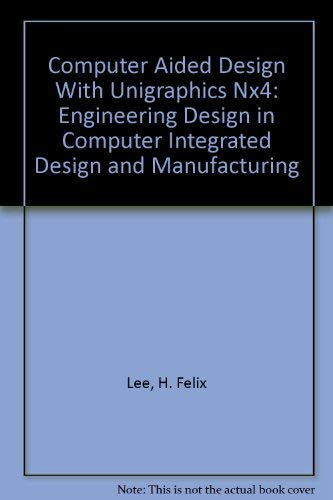 COMPUTER AIDED DESIGN WITH UNIGRAPHICS NX4: ENGINEERING: LEE H FELIX,