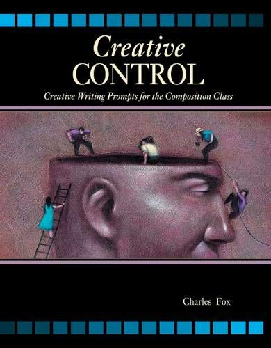 Creative Control: Creative Writing Prompts for the Composition Class: CHARLES FOX