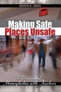 Making Safe Places Unsafe: A Discussion of Homophobia with Teachers: JONES JOSEPH R
