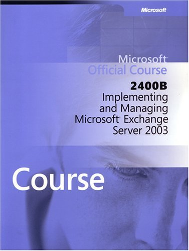 Microsoft Official Course: 2400B Implementing and Managing Exchange Server 2003: Microsoft