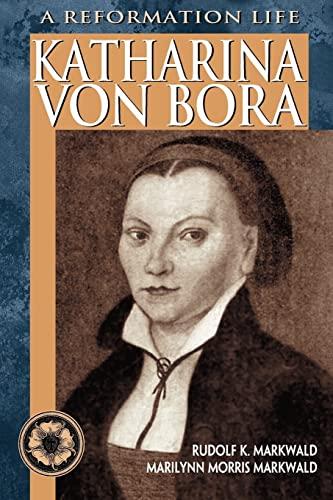 Katharina Von Bora: A Reformation Life: Rudolf K. Markwald,