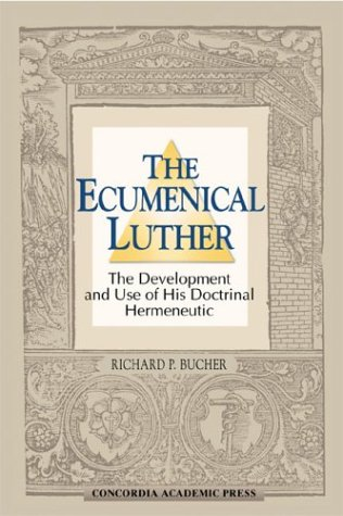 The Ecumenical Luther: The Development and Use of His Doctrinal Hermeneutic: Richard P. Bucher
