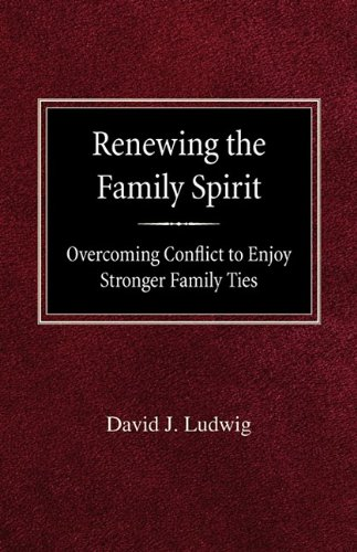 Renewing the Family Spirit Overcoming Conflict to Enjoy Stronger Family Ties: David J Ludwig