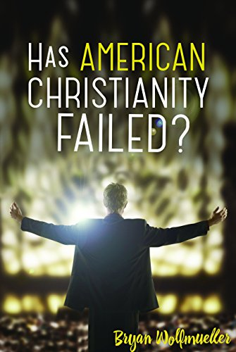 Has American Christianity Failed?: Wolfmueller, Bryan