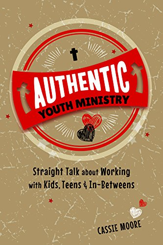 Authentic Youth Ministry: Straight Talk About Working with Kids, Teens and In-betweens: Cassie ...
