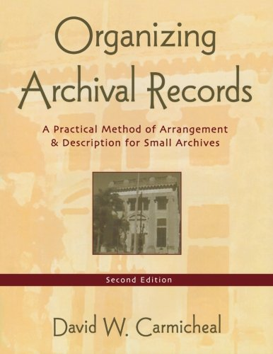 Organizing Archival Records . A practical Method of Arrangement and Description for small Archives.