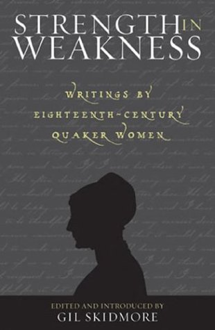 Strength in Weakness Writings by Eighteenth-Century Quaker Women: Skidmore, Gil (Editor & ...