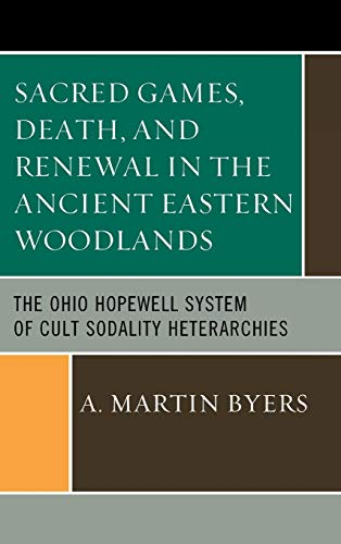 Sacred Games, Death, and Renewal in the Ancient Eastern Woodlands: The Ohio Hopewell System of Cult...