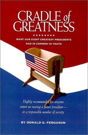 Cradle of Greatness : What Our Eight Greatest Presidents Had in Common in Youth: Ferguson, Donald G...
