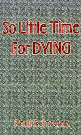 So Little Time for Dying: Jordan, Paul R.