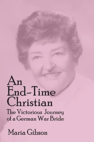An End-Time Christian The Victorious Journey of a German War Bride: Maria Gibson
