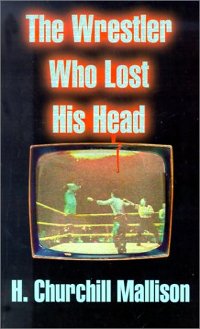 The Wrestler Who Lost His Head: Mallison, H. Churchill