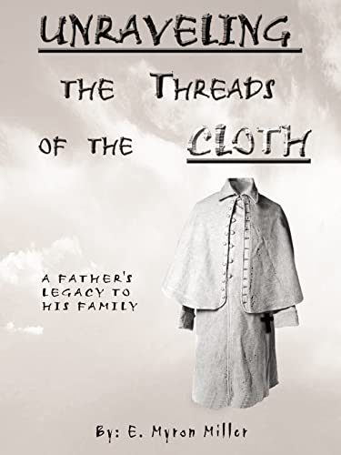 Unraveling the Threads of the Cloth: A Fathers Legacy to His Family: E. Myron Miller