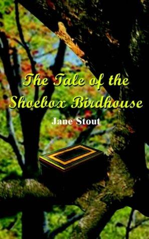 The Tale of the Shoebox Birdhouse: Stout, Jane