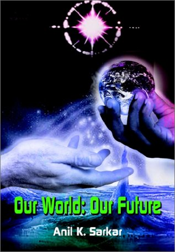 Our World: Our Future: Sarkar, Anil K., Karkar, Anil K.