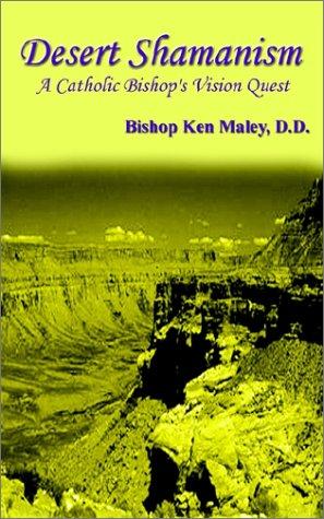 Desert Shamanism: A Catholic Bishop's Vision Quest: Maley, D. D.