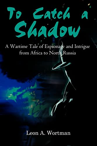 9780759678019: To Catch a Shadow: A Wartime Tale of Espionage and Intrigue from Africa to North Russia