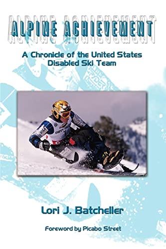 Alpine Achievement: A Chronicle of the United States Disabled Ski Team: Batcheller, Lori J.
